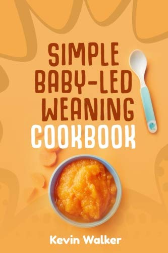 Simple Baby Led Weaning Cookbook: Weaning Made Easy With A Healthy, Straightforward & Practical Guide. First Time Parents Stress-Free Recipe Handbook. by Kevin Walker