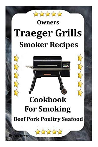 Owners Traeger Grill & Smoker Recipes: Cookbook For Smoked Beef Pork Poultry Seafood (Traeger Grill Cookbook)