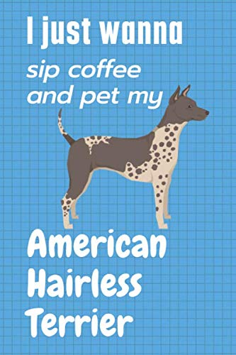 I just wanna sip coffee and pet my American Hairless Terrier: For American Hairless Terrier Dog Fans 1