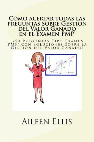 Cmo acertar todas las preguntas sobre Gestin del Valor Ganado en el Examen PMP: (+50 Preguntas Tipo Examen PMP con Soluciones sobre la Gestin del ... del Examen PMP) (Volume 1) (Spanish Edition)