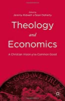 Theology and Economics: A Christian Vision of the Common Good Front Cover