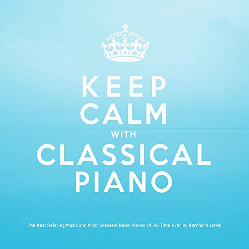 Keep Calm With Classical Piano: The Best Relaxing Music and Most Greatest Relax Pieces of All Time Ever (The Best Classical Music Of All Time)