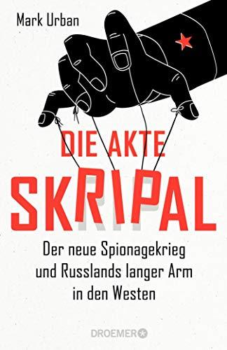 Die Akte Skripal: Der neue Spionagekrieg und Russlands langer Arm in den Westen (German Edition)