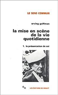 La Mise en scène de la vie quotidienne : [1] : La présentation de soi, Goffman, Erving