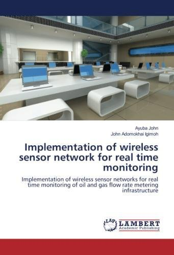 Download Implementation of wireless sensor network for real time monitoring: Implementation of wireless sensor networks for real time monitoring of oil and gas flow rate metering infrastructure PDF