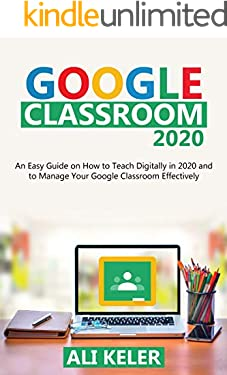 Google Classroom 2020: An Easy Guide on How to Teach Digitally in 2020 and To Manage Your Google Classroom Effectively