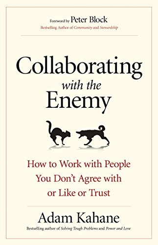 Collaborating with the Enemy: How to Work with People You Don't Agree with or Like or Trust by [Kahane, Adam]