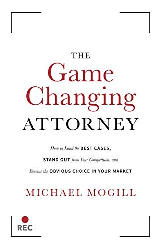 The Game Changing Attorney: How to Land the Best Cases, Stand Out from Your Competition, and Become the Obvious Choice in Your Market (Best Law Firm Marketing)