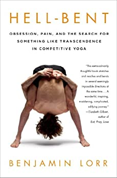 Hell-Bent: Obsession, Pain, and the Search for Something Like Transcendence in Competitive Yoga by [Lorr, Benjamin]
