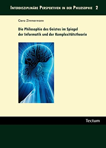 Die Philosophie des Geistes im Spiegel der Informatik und der Komplexitätstheorie (Interdisziplinäre Perspektiven in der Philosophie)