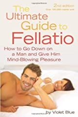 The Ultimate Guide to Fellatio: How to Go Down on a Man and Give Him Mind-Blowing Pleasure (Ultimate Guides (Cleis)) by Blue, Violet (2010) Paperback Paperback