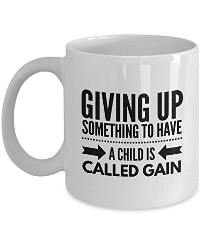 Giving Up Something To Have A Child Is Called Gain, 11Oz Coffee Mug Unique Gift Idea for Him, Her, Mom, Dad - Perfect Birthday Gifts for Men or Women ()