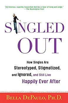Singled Out: How Singles Are Stereotyped, Stigmatized, and Ignored, and Still Live Happily Ever After by [DePaulo Ph.D., Bella]