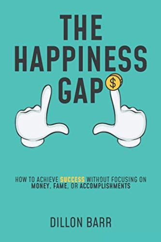 The Happiness Gap: How to Achieve Success Without Focusing on Money, Fame, or Accomplishments