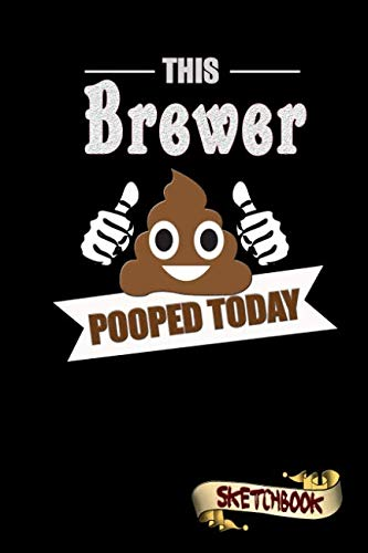 This Brewer Pooped Today: Sketchbook, Funny Sarcastic Birthday Notebook Journal for Beer Brewing Professionals to write on by M. Shafiq