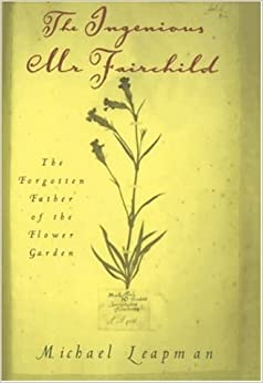 The Ingenious Mr.Fairchild: The Forgotten Father of the Flower Garden