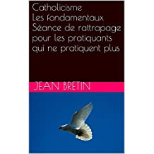 Catholicisme Les fondamentaux Séance de rattrapage pour les pratiquants qui ne pratiquent plus: Guide de vie et Pass pour l'éternité (French Edition)
