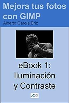 Iluminación y Contraste (Mejora tus fotos con GIMP nº 1) (Spanish Edition) by [Briz, Alberto García]