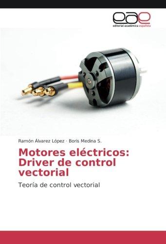 Motores electricos: Driver de control vectorial: Teoria de control vectorial (Spanish Edition) [Ramon Alvarez Lopez - Boris Medina S.] (Tapa Blanda)