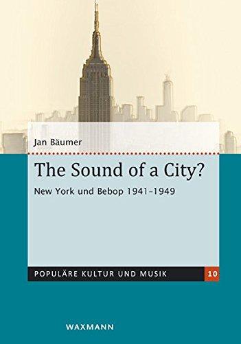 The Sound of a City?: New York und Bebop 1941-1949 (Populäre Kultur und Musik)