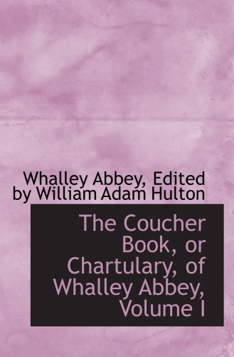 The Coucher Book, or Chartulary, of Whalley Abbey, Volume I