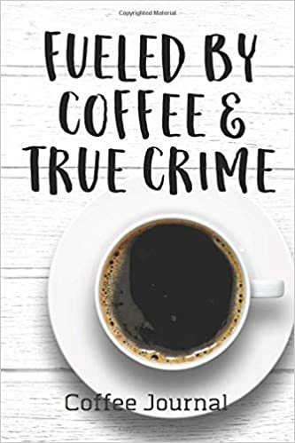 fueled by coffee true crime coffee journal caffeine but first