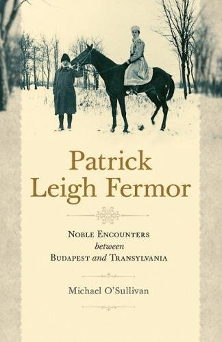 Patrick Leigh Fermor: Noble Encounters between Budapest and Transylvania