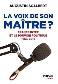 La voix de son maître? France Inter et le pouvoir politique 1963-2012 par Augustin Scalbert