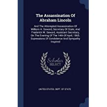 The Assassination Of Abraham Lincoln: And The Attempted Assassination Of William H. Seward, Secretary Of State, And Frederick W. Seward, Assistant Of Condolence And Sympathy Inspired