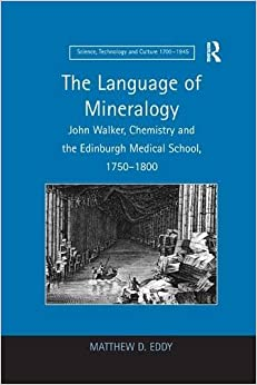 Language of Mineralogy: John Walker, Chemistry and the Edinburgh Medical School, 1750-1800 (Science, Technology, and Culture, 1700-1945)