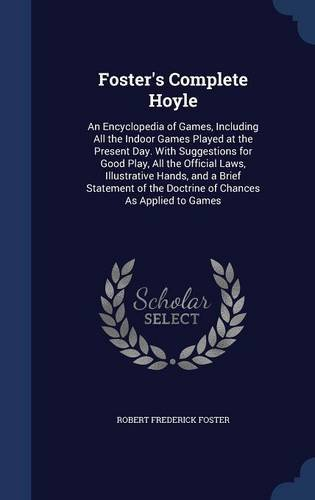 Foster's Complete Hoyle: An Encyclopedia of Games, Including All the Indoor Games Played at the Present Day. With Suggestions for Good Play, All the the Doctrine of Chances As Applied to Games pdf epub