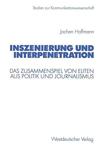 Inszenierung und Interpenetration. Das Zusammenspiel von Eliten aus Politik und Journalismus (Studien zur Kommunikationswissenschaft)