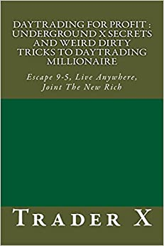 Book Daytrading For Profit : Underground X Secrets And Weird Dirty Tricks To Daytrading Millionaire: Escape 9-5, Live Anywhere, Joint The New Rich