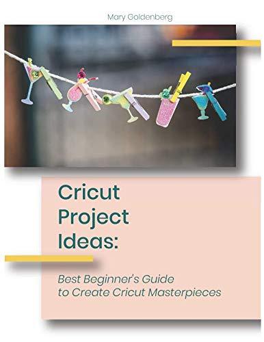 Cricut Project Ideas: Best Beginner's Guide to Create Cricut Masterpieces (Best Cricut For Beginners)