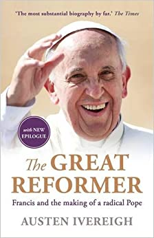 Book The Great Reformer: Francis and the Making of a Radical Pope by Austen Ivereigh (2015-09-03)