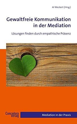 Gewaltfreie Kommunikation in der Mediation: Lösungen finden durch empathische Präsenz (Mediation in der Praxis) Taschenbuch – 18. Juni 2012 Al Weckert Concadora Verlag 394011233X Bedürfnisse in der Mediation