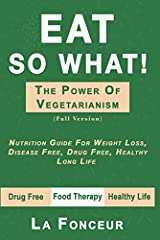 EAT SO WHAT! THE POWER OF VEGETARIANISM : Nutrition Guide For Weight Loss, Disease Free, Drug Free, Healthy Long Life (Full Version) Paperback