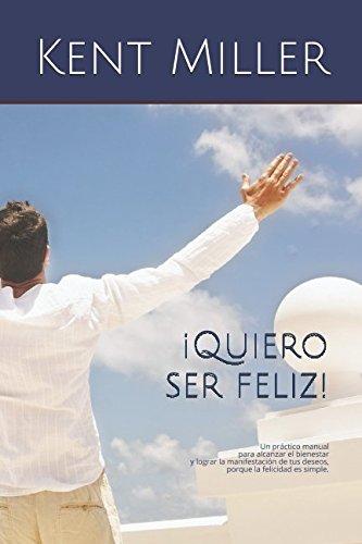 ¡Quiero ser feliz!: Un practico manual para alcanzar el bienestar y lograr la manifestacion de tus deseos, porque la felicidad es simple. (Spanish Edition) [Kent Miller] (Tapa Blanda)