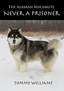 The Alaskan Malamute: Never A Prisoner by [Williams, Tommy]