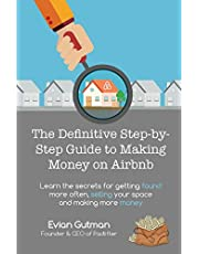 The Definitive Step-by-Step Guide to Making Money on Airbnb: Learn the Secrets for Getting Found More Often, Selling Your Space and Making More Money