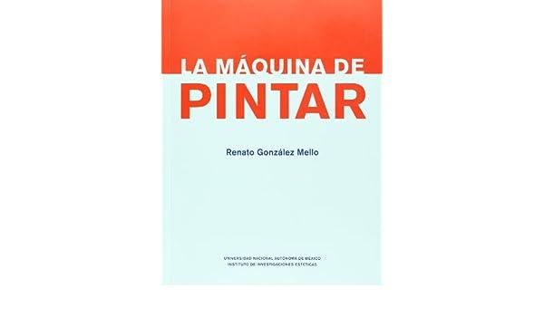 La maquina de pintar (Spanish Edition): Renato Gonzalez Mello: 9789703255306: Amazon.com: Books