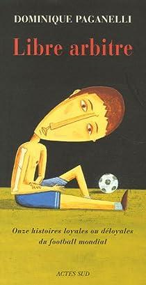 Libre arbitre : Onze histoires loyales ou déloyales du football mondial par Paganelli