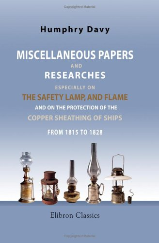 Miscellaneous Papers and Researches, Especially on the Safety Lamp, and Flame, and on the Protection of the Copper Sheathing of Ships, from 1815 to 1828