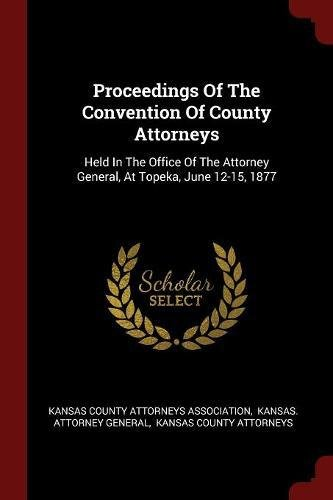 Read Online Proceedings Of The Convention Of County Attorneys: Held In The Office Of The Attorney General, At Topeka, June 12-15, 1877 pdf