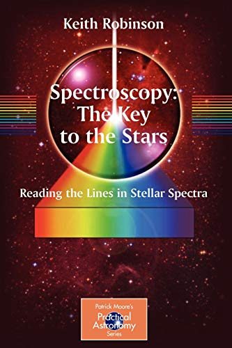 Spectroscopy: The Key to the Stars: Reading the Lines in Stellar Spectra (The Patrick Moore Practical Astronomy Series) por Keith Robinson