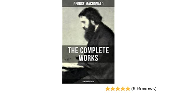 The Complete Works of George MacDonald (Illustrated Edition): The Princess  and the Goblin, Phantastes, At the Back of the North Wind, Lilith,