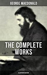 The Complete Works of George MacDonald (Illustrated Edition): The Princess and the Goblin, Phantastes, At the Back of the North Wind, Lilith, England's ... Princess, The Golden Key and many more
