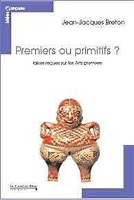 Idées reçues sur les arts premiers par Jean-Jacques Breton