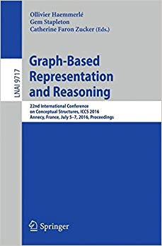 Graph-Based Representation and Reasoning: 22nd International Conference on Conceptual Structures, ICCS 2016, Annecy, France, July 5-7, 2016, Proceedings (Lecture Notes in Computer Science)