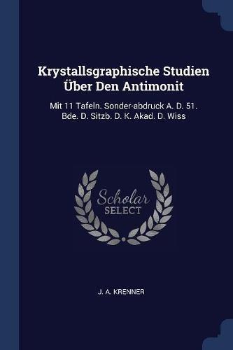 Krystallsgraphische Studien Über Den Antimonit: Mit 11 Tafeln. Sonder-abdruck A. D. 51. Bde. D. Sitzb. D. K. Akad. D. Wiss